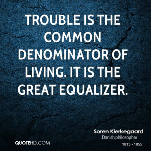 Trouble is the common denominator of living. It is the great equalizer ...