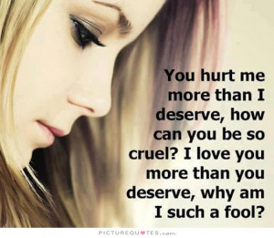 You hurt me more than I deserve, how can you be so cruel? I love you ...