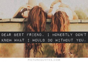 Dear best friend, I honestly don't know what i would do without you.