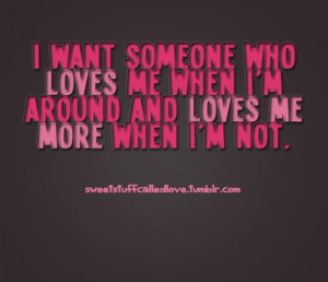 want someone who loves me when i'm around and loves me more when i'm ...