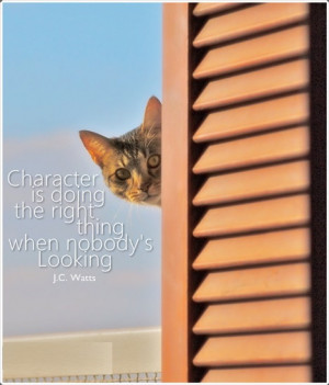 Character is doing what's right when nobody's looking. - J.C. Watts