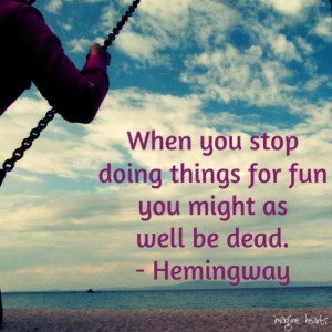 ... for fun, you might as well be dead. - Hemingway #quotes, #sayings #fun