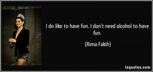 do like to have fun. I don't need alcohol to have fun. - Rima Fakih