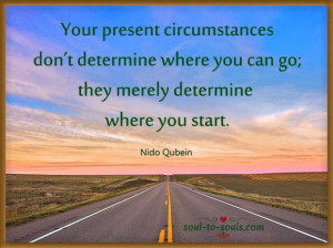 ... merely determine where you start. Nido Qubein www.soul-to-souls.com