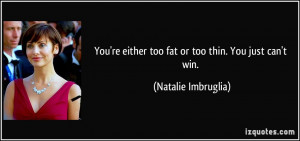 You're either too fat or too thin. You just can't win. - Natalie ...