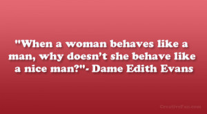 "... man, why doesn't she behave like a nice man?""- Dame Edith Evans"