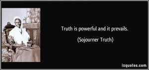 Truth is powerful and it prevails. - Sojourner Truth