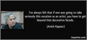 ... artist, you have to get beyond that decorative facade. - Anish Kapoor