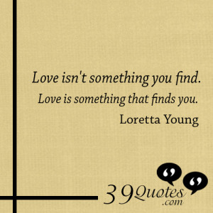 Love isnt something you find Love is something that finds you Loretta ...