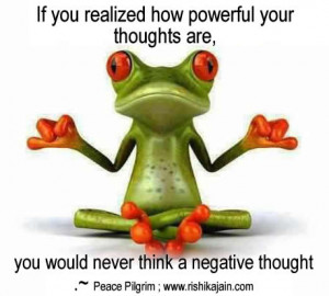 ... thoughts are, you would never think a negative thought.~ Peace Pilgrim