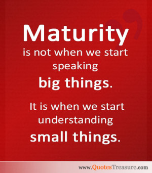 Maturity is not when we start speaking big things. It is when we start ...