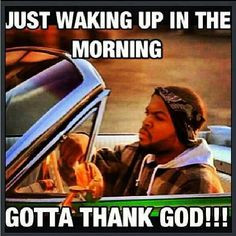 ice cube today was a good day more good mornings yea yea life god real ...