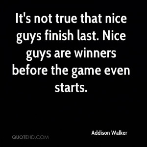 It's not true that nice guys finish last. Nice guys are winners before ...
