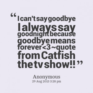 ... can't say goodbye i always say goodnight because goodbye means forever