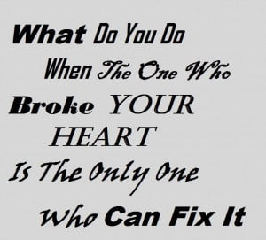 ... Broke Your Heart Is The Only One Who Can Fix It - Broken Heart Quote