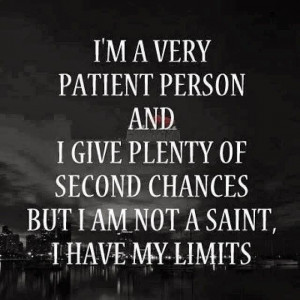 very patient person and I give plenty of second chances but I am ...