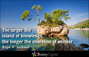 The larger the island of knowledge, the longer the shoreline of wonder ...