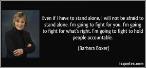 Even if I have to stand alone, I will not be afraid to stand alone. I ...