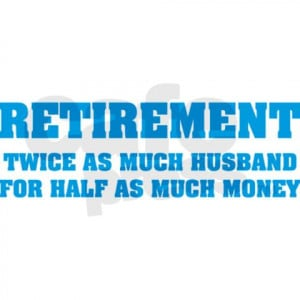 Retirement Twice As Much Husband For Half As Much Money.