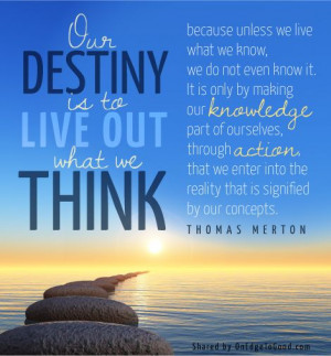 ... is to Live Out What We Think, by Thomas Merton in Thoughts in Solitude