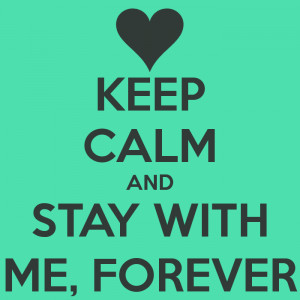KEEP CALM AND STAY WITH ME, FOREVER