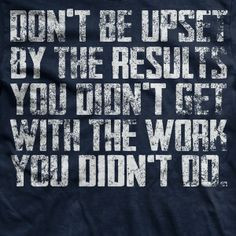 You have to work to achieve things. It won't magically appear