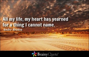 All my life, my heart has yearned for a thing I cannot name. - Andre ...