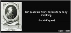 Lazy people are always anxious to be doing something. - Luc de ...