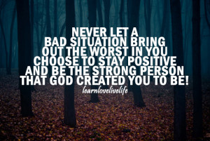 Never let a bad situation bring out the worst in you, choose to stay ...