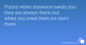 Funny when someone needs you they are always there, but when you need ...
