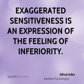 Alfred Adler - Exaggerated sensitiveness is an expression of the ...