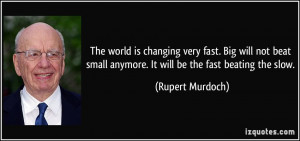 The world is changing very fast. Big will not beat small anymore. It ...