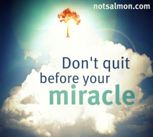 don t quit before your miracle this quote for this new poster was ...