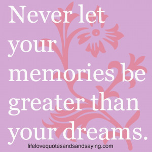 "Never let your memories be greater than your dreams."" -Unknown"