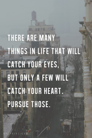 ... catch your eyes, but only a few will catch your heart. Pursue them