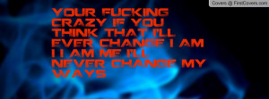 ... THINK THAT I'LL EVER CHANGE I AM I I AM ME I'LL NEVER CHANGE MY WAYS
