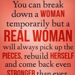 woman temporarily but a real woman will always pick up the pieces ...