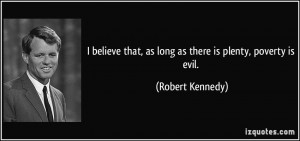 ... that, as long as there is plenty, poverty is evil. - Robert Kennedy
