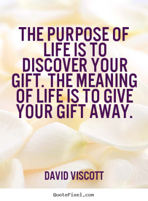 Quotes about life - The purpose of life is to discover your gift...