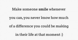 Make someone smile whenever you can, you never know how much of a ...