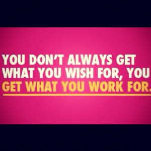Nothing comes easy, you have to work for it!! All the talking in the ...