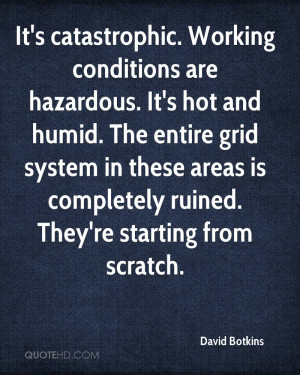 It's catastrophic. Working conditions are hazardous. It's hot and ...