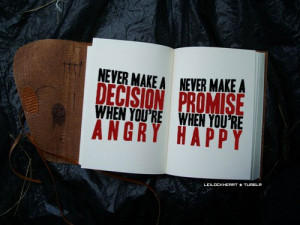 Never make a decision when you're angry. Never make a promise when ...
