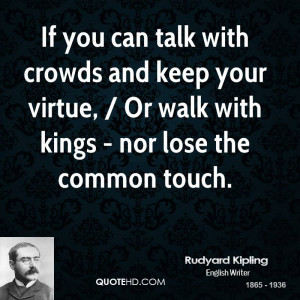 If you can talk with crowds and keep your virtue, / Or walk with kings ...