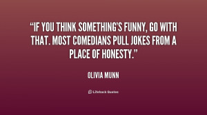 If you think something's funny, go with that. Most comedians pull ...