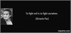 To fight evil is to fight ourselves. - Octavio Paz