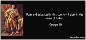 ... educated in this country, I glory in the name of Briton. - George III