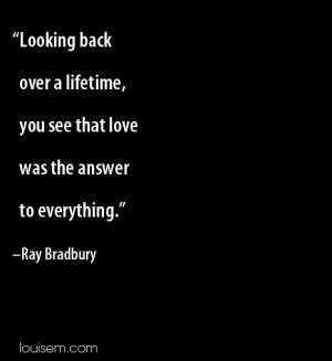 Looking back over a lifetime, you see that love was the answer to ...