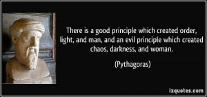 ... evil principle which created chaos, darkness, and woman. - Pythagoras
