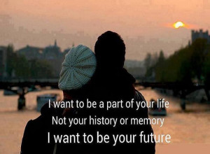 Want To Be A Part of Your Life not your history or memory i want to ...